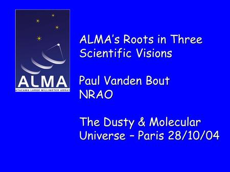 ALMA's Roots in Three Scientific Visions Paul Vanden Bout NRAO The Dusty & Molecular Universe – Paris 28/10/04.