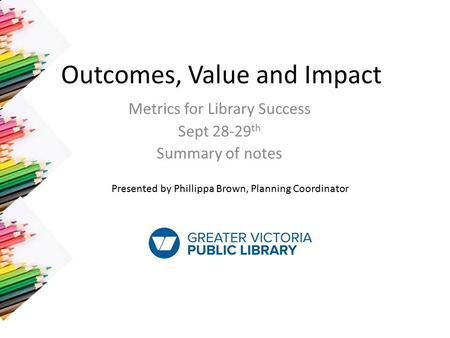 Outcomes, Value and Impact Metrics for Library Success Sept 28-29 th Summary of notes Presented by Phillippa Brown, Planning Coordinator.