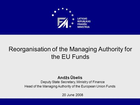 1 Reorganisation of the Managing Authority for the EU Funds Andžs Ūbelis Deputy State Secretary, Ministry of Finance Head of the Managing Authority of.