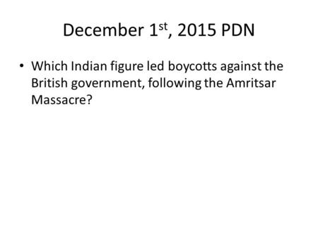 December 1 st, 2015 PDN Which Indian figure led boycotts against the British government, following the Amritsar Massacre?