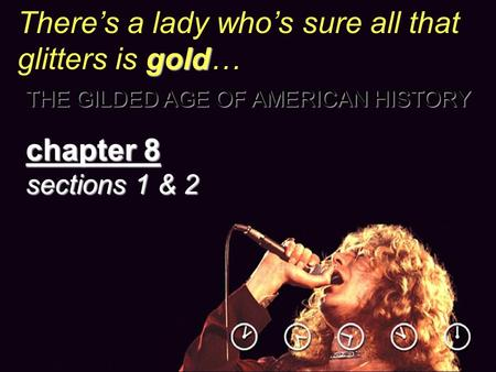 Gold There's a lady who's sure all that glitters is gold… THE GILDED AGE OF AMERICAN HISTORY chapter 8 sections 1 & 2.