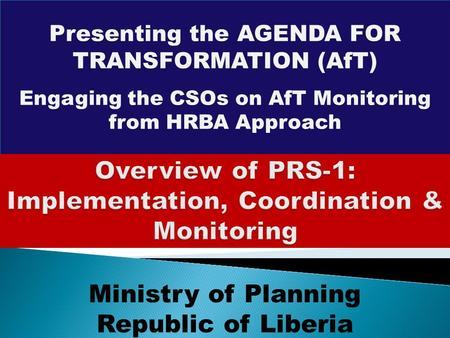 Presenting the AGENDA FOR TRANSFORMATION (AfT) Engaging the CSOs on AfT Monitoring from HRBA Approach Ministry of Planning Republic of Liberia.