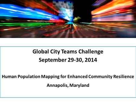 Global City Teams Challenge September 29-30, 2014 Human Population Mapping for Enhanced Community Resilience Annapolis, Maryland.