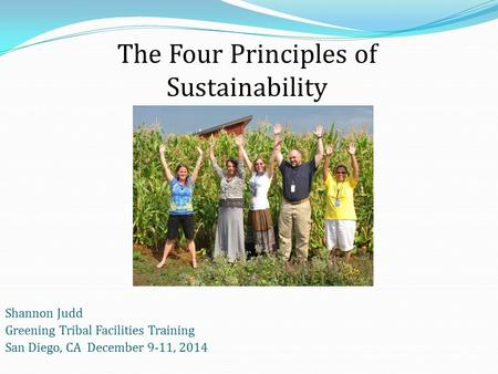 Shannon Judd Greening Tribal Facilities Training San Diego, CA December 9-11, 2014 The Four Principles of Sustainability.