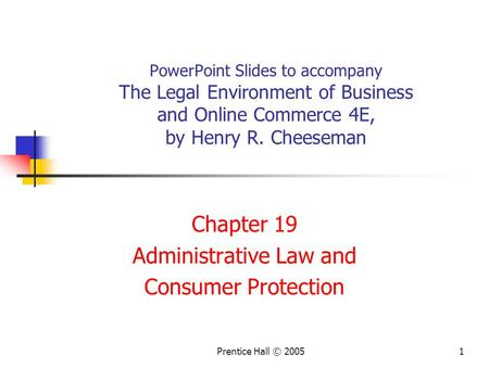 Prentice Hall © 20051 PowerPoint Slides to accompany The Legal Environment of Business and Online Commerce 4E, by Henry R. Cheeseman Chapter 19 Administrative.