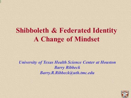 Shibboleth & Federated Identity A Change of Mindset University of Texas Health Science Center at Houston Barry Ribbeck