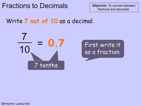 Fractions to Decimals Objective: To convert between fractions and Lesley Hall Write 7 out of 10 as a decimal. First write it as a fraction.