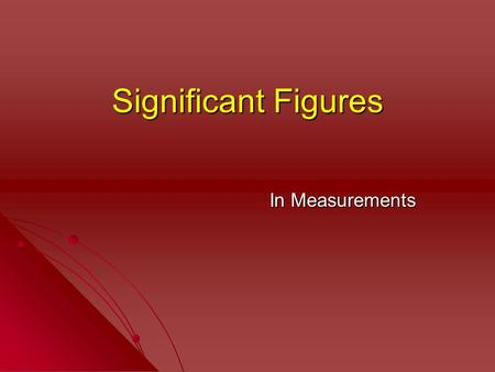 Significant Figures In Measurements. Significant Figures At the conclusion of our time together, you should be able to: 1. Explain what significant figures.