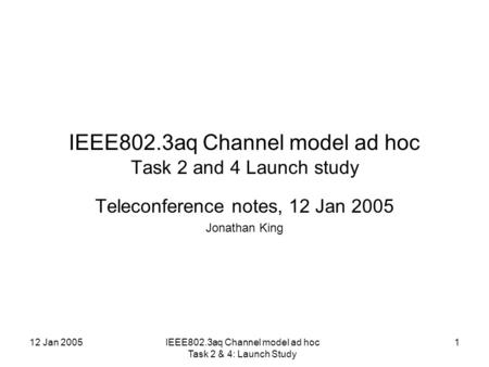 12 Jan 2005IEEE802.3aq Channel model ad hoc Task 2 & 4: Launch Study 1 IEEE802.3aq Channel model ad hoc Task 2 and 4 Launch study Teleconference notes,