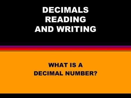 DECIMALS READING AND WRITING WHAT IS A DECIMAL NUMBER?