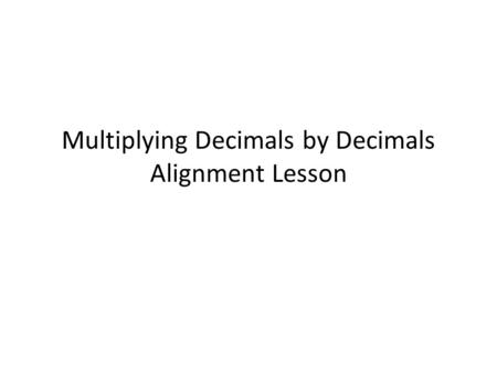 Multiplying Decimals by Decimals Alignment Lesson.