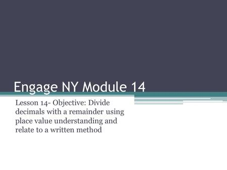 Engage NY Module 14 Lesson 14- Objective: Divide decimals with a remainder using place value understanding and relate to a written method.