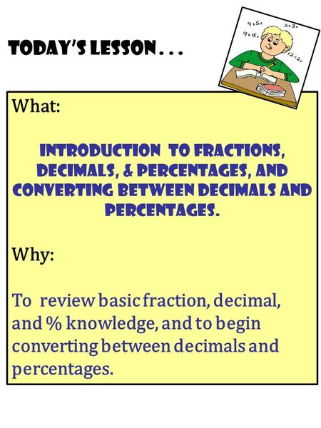 What: Introduction To Fractions, Decimals, & Percentages, and converting between decimals and percentages. Why: To review basic fraction, decimal, and.