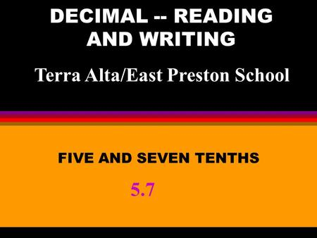 DECIMAL -- READING AND WRITING FIVE AND SEVEN TENTHS 5.7 Terra Alta/East Preston School.