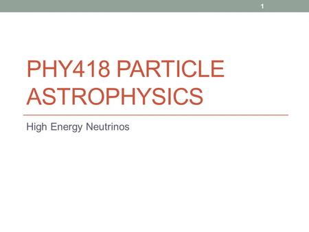 PHY418 PARTICLE ASTROPHYSICS High Energy Neutrinos 1.