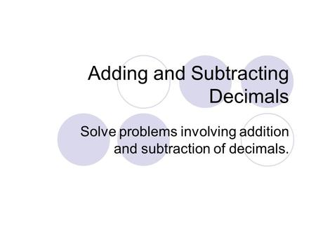 Adding and Subtracting Decimals Solve problems involving addition and subtraction of decimals.