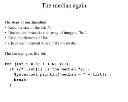 The median again The steps of our algorithm: Read the size of the list, N. Declare and instantiate an array of integers, list. Read the elements of list.