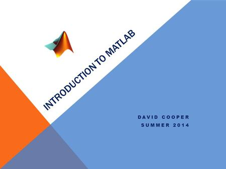 INTRODUCTION TO MATLAB DAVID COOPER SUMMER 2014. Course Layout SundayMondayTuesdayWednesdayThursdayFridaySaturday 67 Intro 89 Scripts 1011 Work 12 1314.