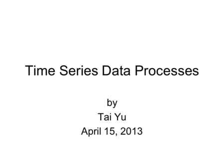 Time Series Data Processes by Tai Yu April 15, 2013.