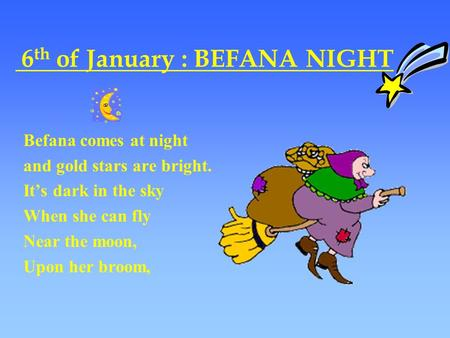 6 th of January : BEFANA NIGHT Befana comes at night and gold stars are bright. It's dark in the sky When she can fly Near the moon, Upon her broom,