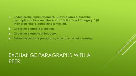"EXCHANGE PARAGRAPHS WITH A PEER. 1. Underline the topic statement. Draw squares around the description of tone and the words ""diction"" and ""imagery."" (If."