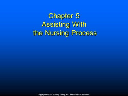 Copyright © 2007, 2003 by Mosby, Inc., an affiliate of Elsevier Inc. Chapter 5 Assisting With the Nursing Process.