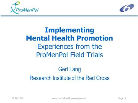09.10.2009www.mentalhealthpromotion.netPage: 1 Implementing Mental Health Promotion Experiences from the ProMenPol Field Trials Gert Lang Research Institute.