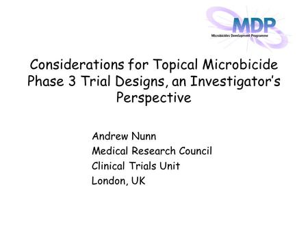 Considerations for Topical Microbicide Phase 3 Trial Designs, an Investigator's Perspective Andrew Nunn Medical Research Council Clinical Trials Unit London,