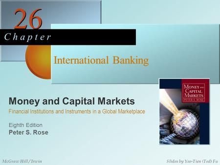 Money and Capital Markets 26 C h a p t e r Eighth Edition Financial Institutions and Instruments in a Global Marketplace Peter S. Rose McGraw Hill / IrwinSlides.