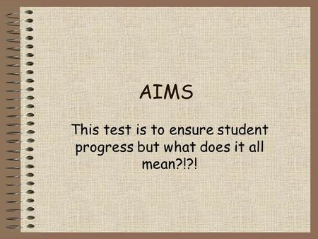 AIMS This test is to ensure student progress but what does it all mean?!?!
