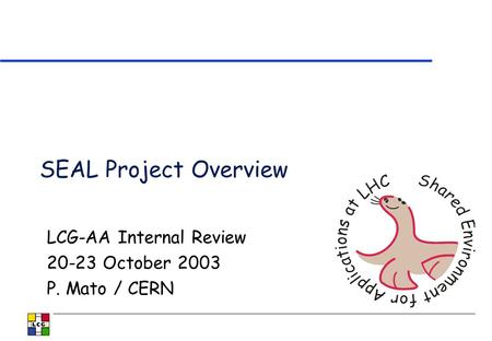 SEAL Project Overview LCG-AA Internal Review 20-23 October 2003 P. Mato / CERN.