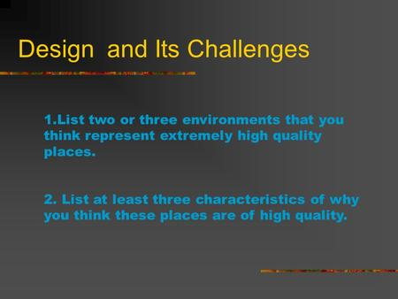 Design and Its Challenges 1.List two or three environments that you think represent extremely high quality places. 2. List at least three characteristics.