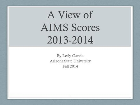 A View of AIMS Scores 2013-2014 By Lesly Garcia Arizona State University Fall 2014 1.