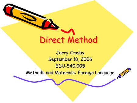 Direct Method Jerry Crosby September 18, 2006 EDU-540.005 Methods and Materials: Foreign Language.