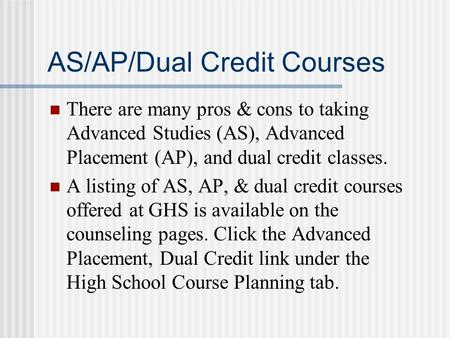 AS/AP/Dual Credit Courses There are many pros & cons to taking Advanced Studies (AS), Advanced Placement (AP), and dual credit classes. A listing of AS,