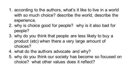 1.according to the authors, what's it like to live in a world with so much choice? describe the world, describe the experience. 2.why is choice good for.
