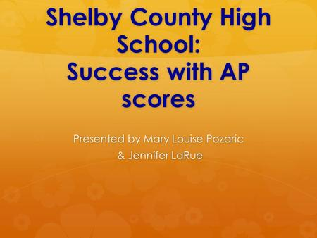 Shelby County High School: Success with AP scores Presented by Mary Louise Pozaric & Jennifer LaRue & Jennifer LaRue.