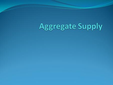 Aggregate Supply The quantity of output that firms are willing and able to produce for the economy In the long run, the level of output depends on the.