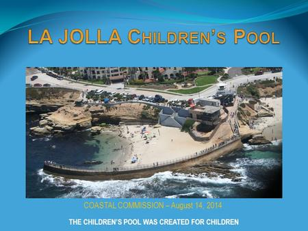 COASTAL COMMISSION – August 14, 2014 THE CHILDREN'S POOL WAS CREATED FOR CHILDREN.
