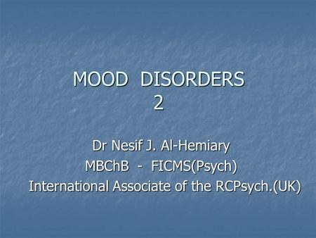 MOOD DISORDERS 2 Dr Nesif J. Al-Hemiary MBChB - FICMS(Psych) International Associate of the RCPsych.(UK) International Associate of the RCPsych.(UK)