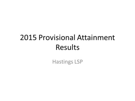 2015 Provisional Attainment Results Hastings LSP.
