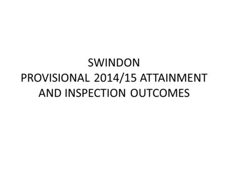 SWINDON PROVISIONAL 2014/15 ATTAINMENT AND INSPECTION OUTCOMES.