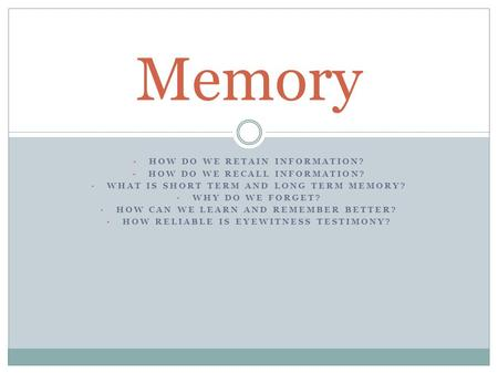 Memory How do we retain information? How do we recall information?