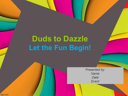 Duds to Dazzle Let the Fun Begin! Presented by: Name Date Event.