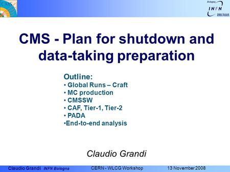 Claudio Grandi INFN Bologna CERN - WLCG Workshop 13 November 2008 CMS - Plan for shutdown and data-taking preparation Claudio Grandi Outline: Global Runs.