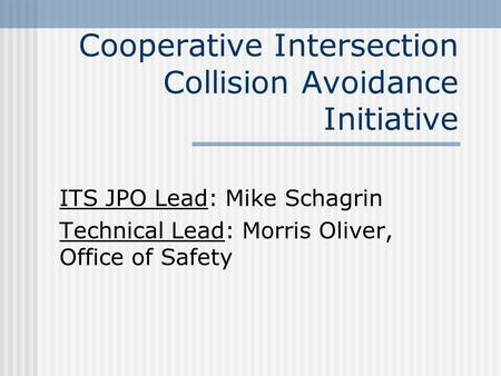 Cooperative Intersection Collision Avoidance Initiative ITS JPO Lead: Mike Schagrin Technical Lead: Morris Oliver, Office of Safety.
