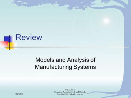 8/24/04 Paul A. Jensen Operations Research Models and Methods Copyright 2004 - All rights reserved Review Models and Analysis of Manufacturing Systems.