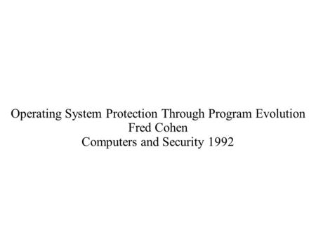 Operating System Protection Through Program Evolution Fred Cohen Computers and Security 1992.