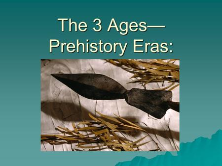The 3 Ages— Prehistory Eras:. Paleolithic (Early Stone Age):  They came from eastern Asia crossing the Bering Strait (land Bridge) following herds of.