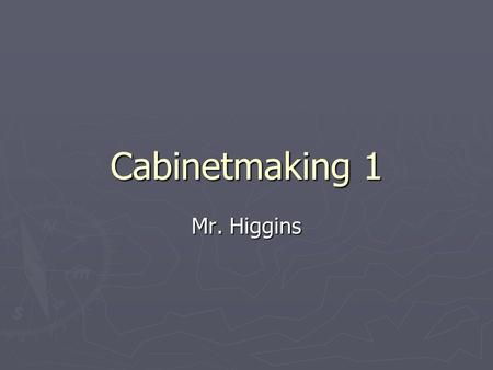 Cabinetmaking 1 Mr. Higgins. ► Review ► Descriptions ► Outlines ► Course Competency ► Expectations ► Materials.